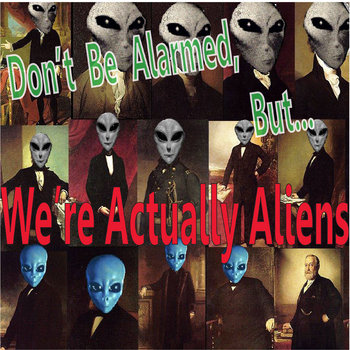 Don't Be Alarmed, But... We're Actually Aliens cover art