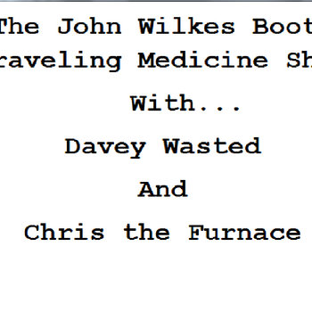 The John Wilkes Booth Traveling Medicine Show with music by Davey Wasted and Chris the Furnace cover art