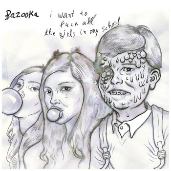 BAZOOKA &quot;I Want To Fuck All The Girls In My School&quot; EP cover art