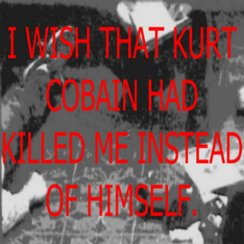 I wish that Kurt Cobain had killed me instead of himself. cover art