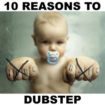 10 Reasons to Love Hate Dubstep (Free Download) cover art