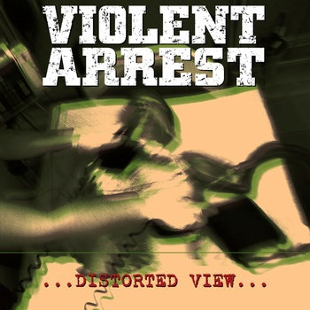 DISTORTED VIEW / VIOLENT ARREST