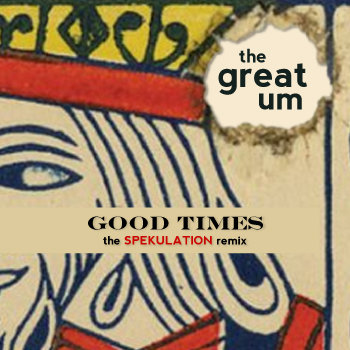 "THE GREAT UM - ""Good Times"" (The Spekulation Remix) cover art"
