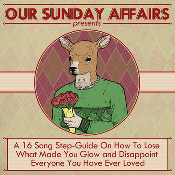 Our Sunday Affairs Presents: A 16 Song Step-Guide On How To Lose What Made You Glow and Disappoint Everyone You Have Ever Loved cover art