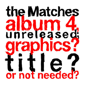 the Matches album 4, unreleased; graphics? title? or not needed? cover art