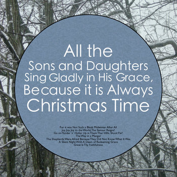 All the Sons and Daughters Sing Gladly in His Grace, Because it is Always Christmas Time cover art