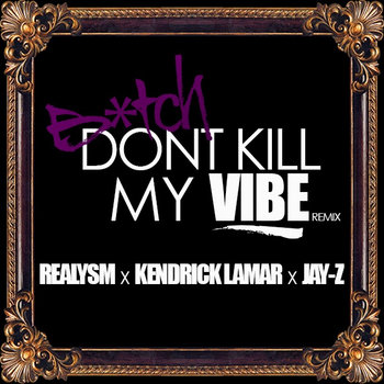 Realysm x Kendrick Lamar x Jay-Z Bitch Don&#39;t Kill My Vibe (RMX) cover art