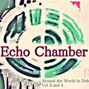 Echo Chamber - Around the World In Dub Vol 3 & 4 cover art